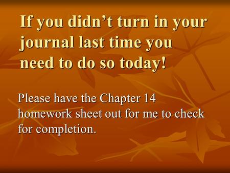 If you didn't turn in your journal last time you need to do so today! Please have the Chapter 14 homework sheet out for me to check for completion.