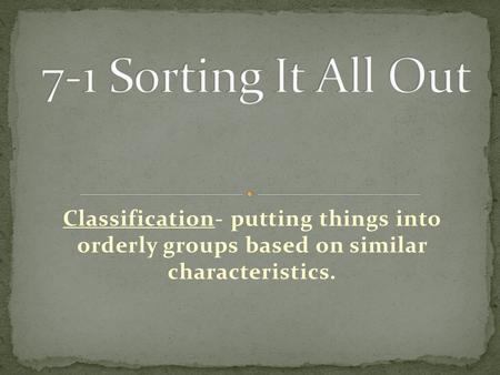 Classification- putting things into orderly groups based on similar characteristics.