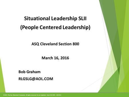 © 2013 The Ken Blanchard Companies. All rights reserved. Do not duplicate Item # EL1040 V021514 1 Situational Leadership SLII (People Centered Leadership)