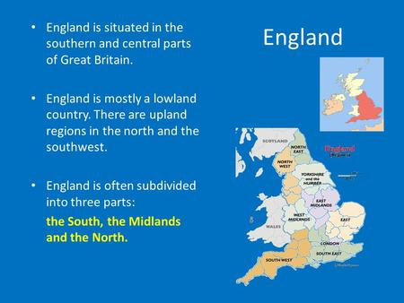 England England is situated in the southern and central parts of Great Britain. England is mostly a lowland country. There are upland regions in the north.