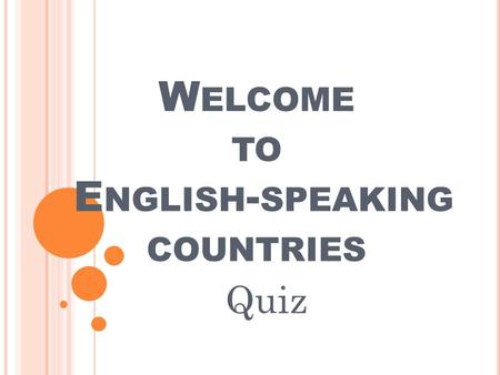 W ELCOME TO E NGLISH - SPEAKING COUNTRIES Quiz.