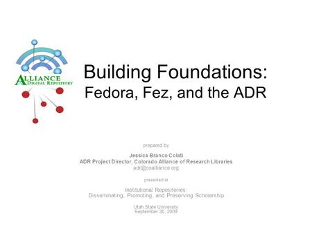Building Foundations: Fedora, Fez, and the ADR prepared by Jessica Branco Colati ADR Project Director, Colorado Alliance of Research Libraries