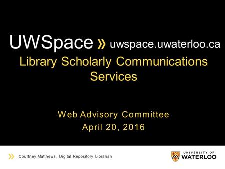 YOUR TITLE HERE Courtney Matthews, Digital Repository Librarian Web Advisory Committee April 20, 2016 uwspace.uwaterloo.ca Library Scholarly Communications.