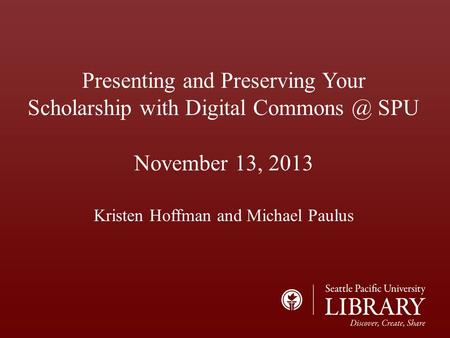 Presenting and Preserving Your Scholarship with Digital SPU November 13, 2013 Kristen Hoffman and Michael Paulus.