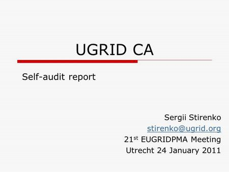 UGRID CA Self-audit report Sergii Stirenko 21 st EUGRIDPMA Meeting Utrecht 24 January 2011.
