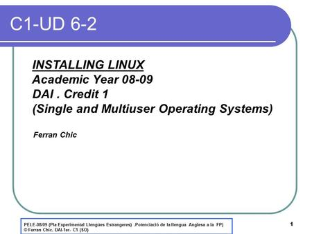 1 C1-UD 6-2 INSTALLING LINUX Academic Year 08-09 DAI. Credit 1 (Single and Multiuser Operating Systems) Ferran Chic PELE-08/09 (Pla Experimental Llengües.