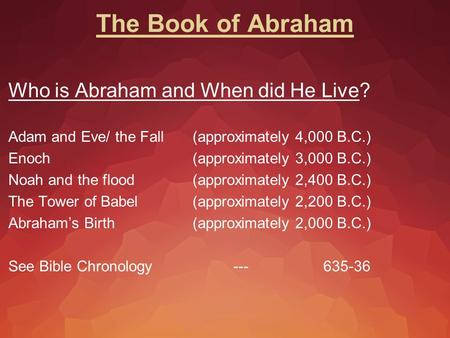 The Book of Abraham Who is Abraham and When did He Live? Adam and Eve/ the Fall (approximately 4,000 B.C.) Enoch (approximately 3,000 B.C.) Noah and the.