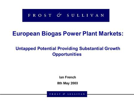 European Biogas Power Plant Markets: Untapped Potential Providing Substantial Growth Opportunities Ian French 8th May 2003.