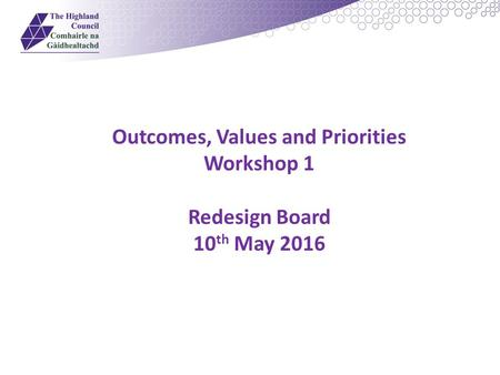 Outcomes, Values and Priorities Workshop 1 Redesign Board 10 th May 2016.