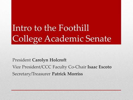 Intro to the Foothill College Academic Senate President Carolyn Holcroft Vice President/CCC Faculty Co-Chair Isaac Escoto Secretary/Treasurer Patrick Morriss.