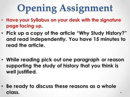 "Opening Assignment Have your Syllabus on your desk with the signature page facing up. Pick up a copy of the article ""Why Study History?"" and read independently."