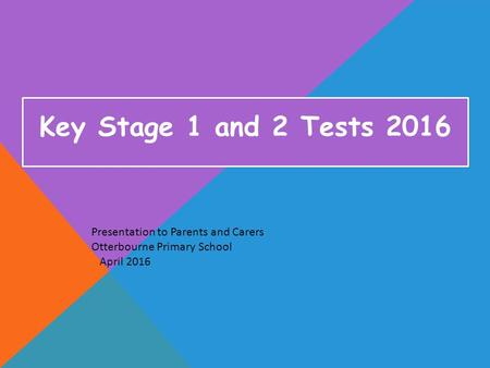 Key Stage 1 and 2 Tests 2016 Presentation to Parents and Carers Otterbourne Primary School April 2016.