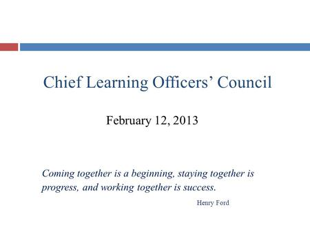 Chief Learning Officers' Council February 12, 2013 Coming together is a beginning, staying together is progress, and working together is success. Henry.