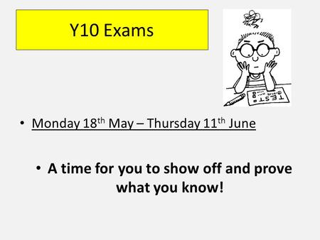 Y10 Exams Monday 18 th May – Thursday 11 th June A time for you to show off and prove what you know!
