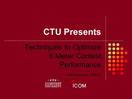 CTU Presents Techniques to Optimize 6 Meter Contest Performance Joel Harrison, W5ZN.