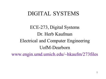 DIGITAL SYSTEMS ECE-273, Digital Systems Dr. Herb Kaufman Electrical and Computer Engineering UofM-Dearborn www.engin.umd.umich.edu/~hkaufm/273files 1.