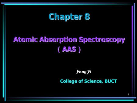 1 Chapter 8 Atomic Absorption Spectroscopy ( AAS ) Yang Yi College of Science, BUCT.