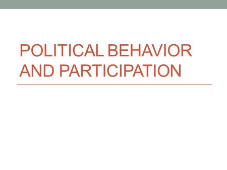 POLITICAL BEHAVIOR AND PARTICIPATION. Political Parties Political Party- a group of people organized to influence government through winning elections.