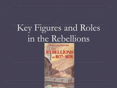 Key Figures and Roles in the Rebellions. Rebellions need leaders…  The following key figures played important roles in the rebellions of 1837-1838.