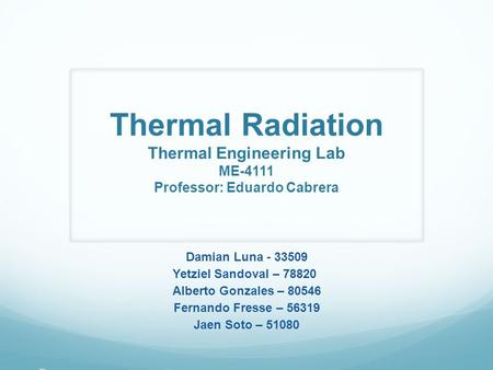 Thermal Radiation Thermal Engineering Lab ME-4111 Professor: Eduardo Cabrera Damian Luna - 33509 Yetziel Sandoval – 78820 Alberto Gonzales – 80546 Fernando.
