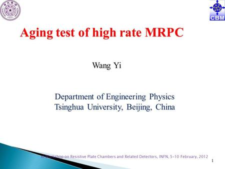 XI Workshop on <strong>Resistive</strong> Plate Chambers and Related <strong>Detectors</strong>, INFN, 5-10 February, 2012 1 Aging test of high rate MRPC Wang Yi Department of Engineering.