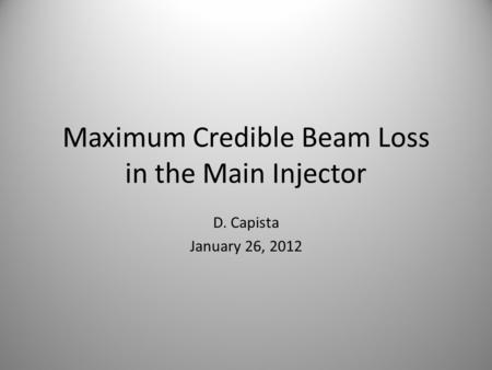 Maximum Credible Beam Loss in the Main Injector D. Capista January 26, 2012.