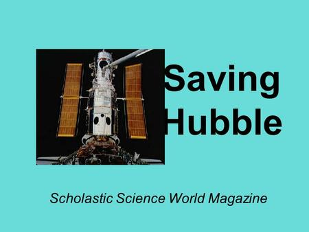 Saving Hubble Scholastic Science World Magazine. Questions 1.Data collected by Hubble have helped scientists make important discoveries about the universe.