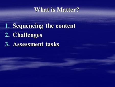 What is Matter? 1.Sequencing the content 2.Challenges 3.Assessment tasks.