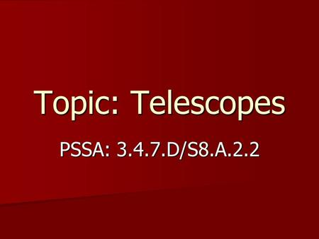 Topic: Telescopes PSSA: 3.4.7.D/S8.A.2.2. Objective: TLW compare optical and nonoptical telescopes. TLW compare optical and nonoptical telescopes.