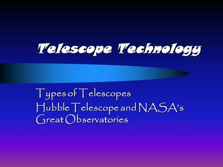 Telescope Technology Types of Telescopes Hubble Telescope and NASA's Great Observatories.