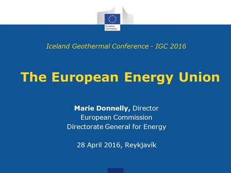 The European Energy Union Marie Donnelly, Director European Commission Directorate General for Energy 28 April 2016, Reykjavík Iceland Geothermal Conference.