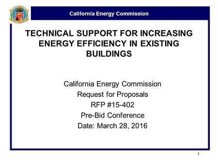 California Energy Commission 1 TECHNICAL SUPPORT FOR INCREASING ENERGY EFFICIENCY IN EXISTING BUILDINGS California Energy Commission Request for Proposals.