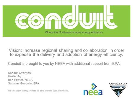 Vision: Increase regional sharing and collaboration in order to expedite the delivery and adoption of energy efficiency. Conduit is brought to you by NEEA.