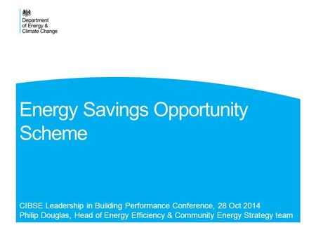 Energy Savings Opportunity Scheme CIBSE Leadership in Building Performance Conference, 28 Oct 2014 Philip Douglas, Head of Energy Efficiency & Community.
