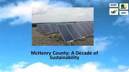 McHenry County: A Decade of Sustainability. Background In 2004, McHenry County recognized a need to evaluate and improve the following inefficient facilities.