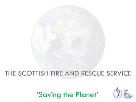 THE SCOTTISH FIRE AND RESCUE SERVICE 'Saving the Planet'