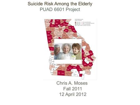 Suicide Risk Among the Elderly PUAD 6601 Project Chris A. Moses Fall 2011 12 April 2012.