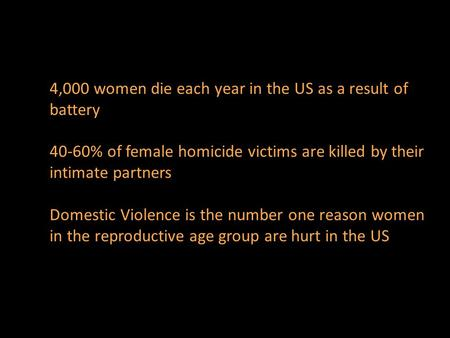 4,000 women die each year in the US as a result of battery 40-60% of female homicide victims are killed by their intimate partners Domestic Violence is.