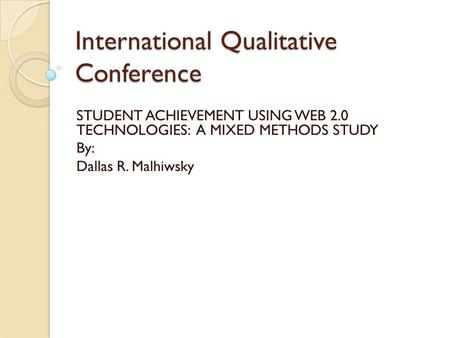 International Qualitative Conference STUDENT ACHIEVEMENT USING WEB 2.0 TECHNOLOGIES: A MIXED METHODS STUDY By: Dallas R. Malhiwsky.