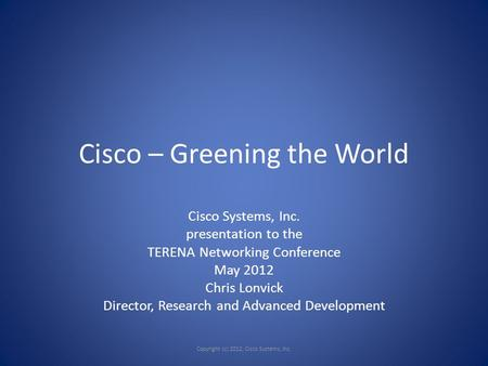 Cisco – Greening the World Cisco Systems, Inc. presentation to the TERENA Networking Conference May 2012 Chris Lonvick Director, Research and Advanced.
