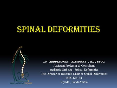 SPINAL DEFORMITIES Dr. ABDULMONEM ALSIDDIKY, MD, SSCO. Assistant Professor & Consultant pediatric Ortho.& Spinal Deformities The Director of Research Chair.