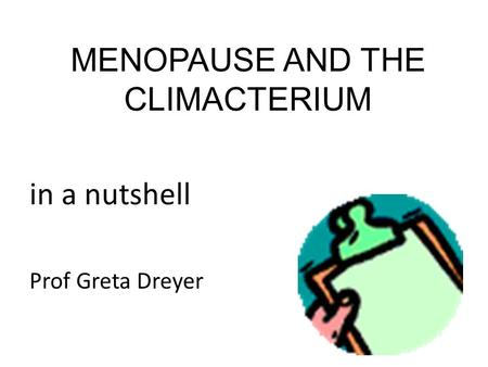 MENOPAUSE AND THE CLIMACTERIUM in a nutshell Prof Greta Dreyer.