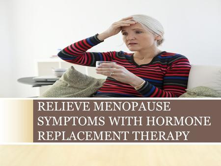 RELIEVE MENOPAUSE SYMPTOMS WITH HORMONE REPLACEMENT THERAPY.
