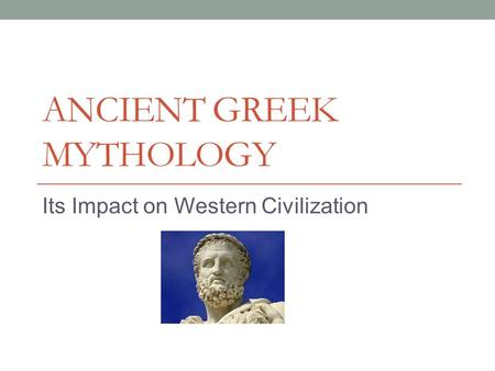 ANCIENT GREEK MYTHOLOGY Its Impact on Western Civilization.
