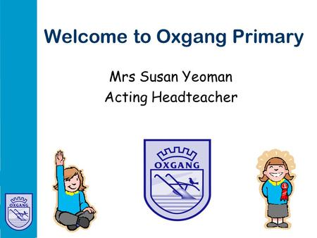 Welcome to Oxgang Primary Mrs Susan Yeoman Acting Headteacher.