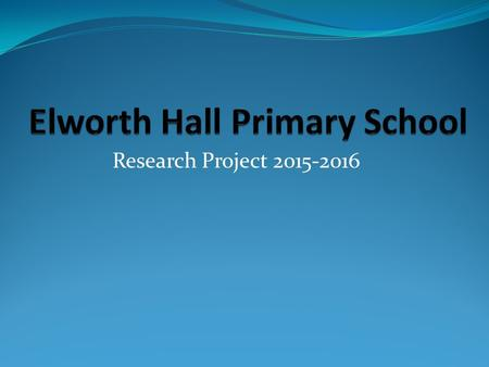 Research Project 2015-2016. Our school is called Elworth Hall Primary school. We are located in Elworth, a small area within Sandbach. There are approximately.