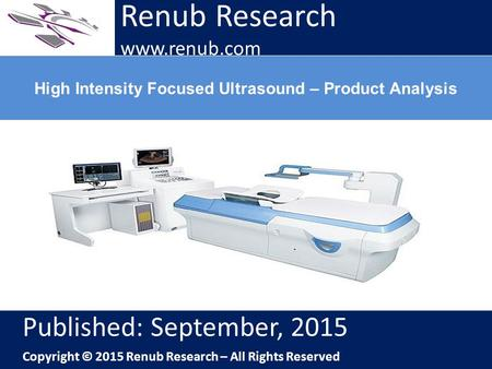 Renub Research www.renub.com High Intensity Focused Ultrasound – Product Analysis Renub Research www.renub.com Published: September, 2015 Copyright © 2015.