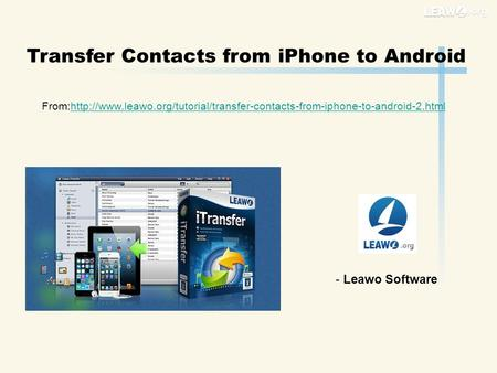 Transfer Contacts from iPhone to Android From:http://www.leawo.org/tutorial/transfer-contacts-from-iphone-to-android-2.htmlhttp://www.leawo.org/tutorial/transfer-contacts-from-iphone-to-android-2.html.