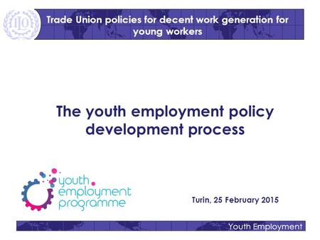Youth Employment The youth employment policy development process Turin, 25 February 2015 Trade Union policies for decent work generation for young workers.