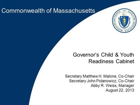 Commonwealth of Massachusetts Governor's Child & Youth Readiness Cabinet Secretary Matthew H. Malone, Co-Chair Secretary John Polanowicz, Co-Chair Abby.